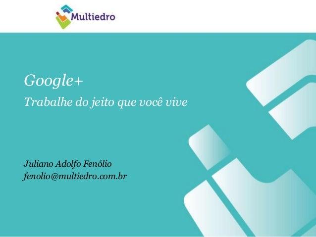 Google+Trabalhe do jeito que você viveJuliano Adolfo Fenóliofenolio@multiedro.com.br