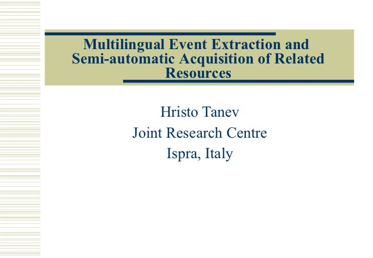 Multilingual Event Extraction and  Semi-automatic  A cquisition of  R elated  R esources Hristo Tanev Joint Research Centr...
