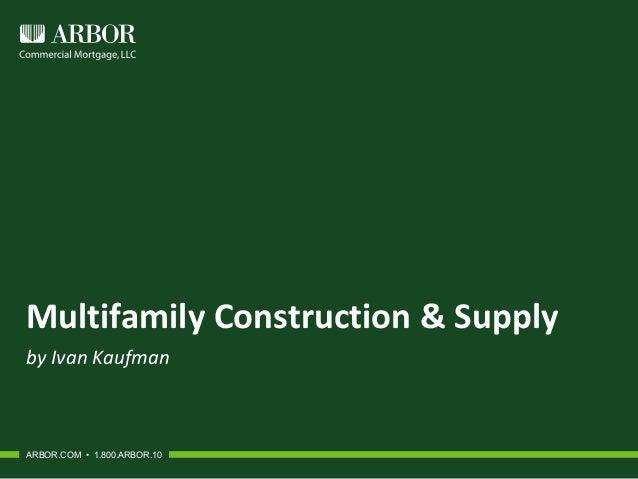 Multifamily Construction & Supply by Ivan Kaufman ARBOR.COM • 1.800.ARBOR.10