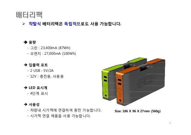 배터리팩  착탈식 배터리팩은 독립적으로도 사용 가능합니다. 5 Size: 186 X 96 X 27mm (560g)  용량 - 그린 : 23,400mA (87Wh) - 오렌지 : 27,000mA (100Wh)  입출...
