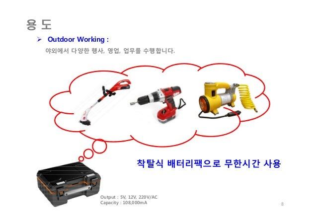 용 도  Outdoor Working : 야외에서 다양한 행사, 영업, 업무를 수행합니다. 8 Output : 5V, 12V, 220V/AC Capacity : 108,000mA 착탈식 배터리팩으로 무한시간 사용