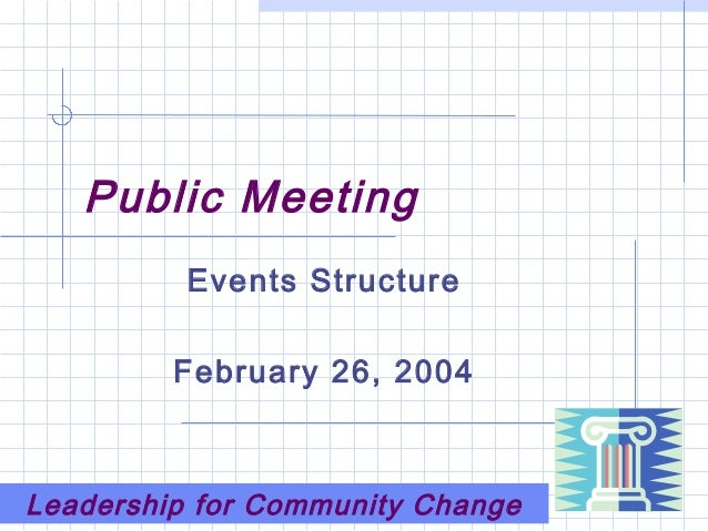Public Meeting Events Structure February 26, 2004 Leadership for Community Change