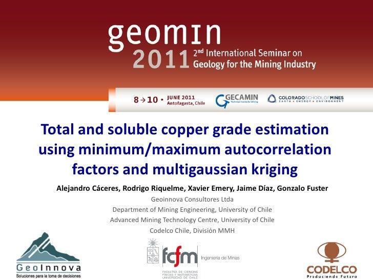 Total and soluble copper grade estimationusing minimum/maximum autocorrelation     factors and multigaussian kriging  Alej...