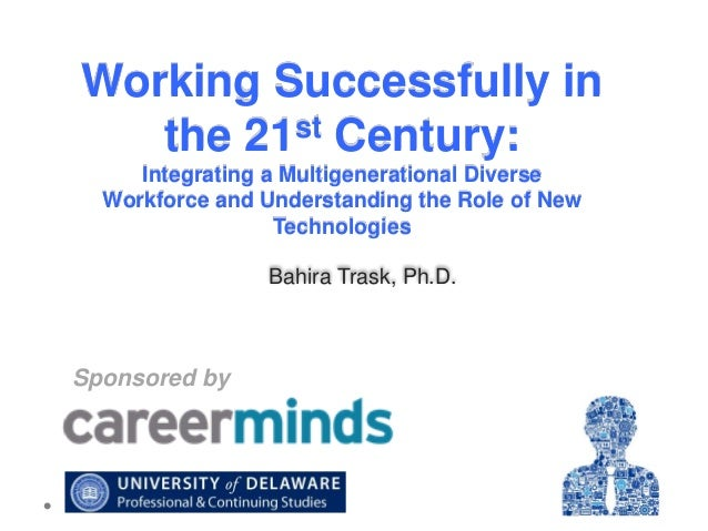 Working Successfully in st Century: the 21 Integrating a Multigenerational Diverse Workforce and Understanding the Role of...