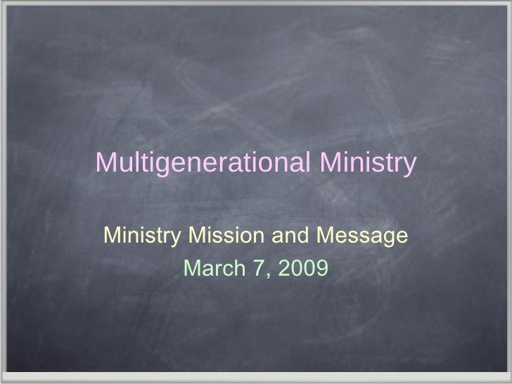 Multigenerational Ministry Ministry Mission and Message March 7, 2009