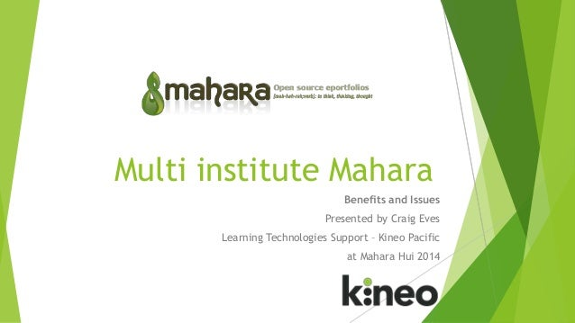 Multi institute Mahara Benefits and Issues Presented by Craig Eves Learning Technologies Support – Kineo Pacific at Mahara...