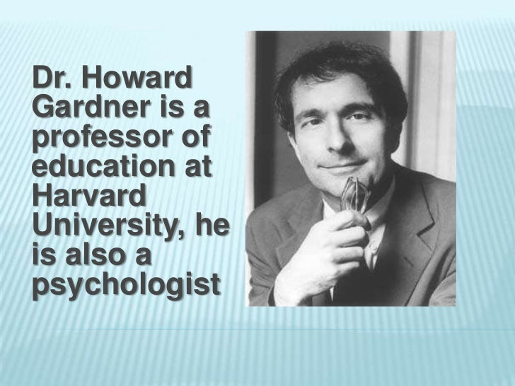 Dr. HowardGardner is aprofessor ofeducation atHarvardUniversity, heis also apsychologist