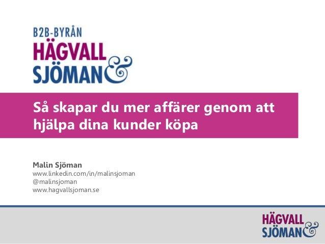 Så skapar du mer affärer genom att hjälpa dina kunder köpa Malin Sjöman www.linkedin.com/in/malinsjoman @malinsjoman www.h...