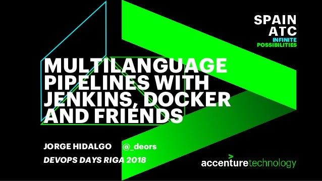 INFINITE POSSIBILITIES MULTILANGUAGE PIPELINES WITH JENKINS, DOCKER AND FRIENDS JORGE HIDALGO @_deors DEVOPS DAYS RIGA 2018