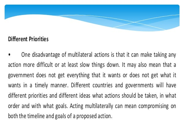 Different Priorities • One disadvantage of multilateral actions is that it can make taking any action more difficult or at...