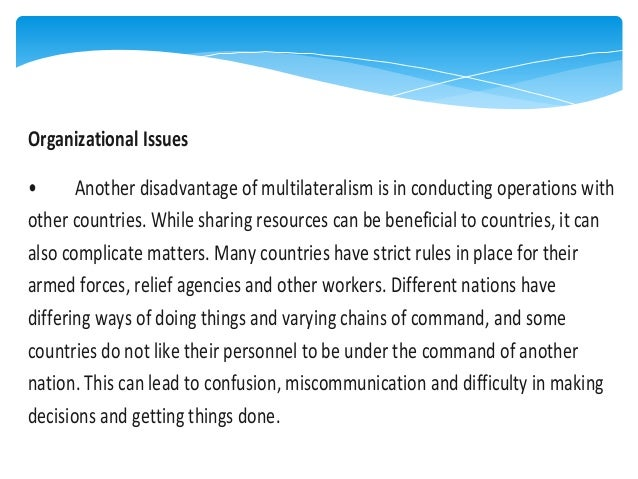 Organizational Issues • Another disadvantage of multilateralism is in conducting operations with other countries. While sh...