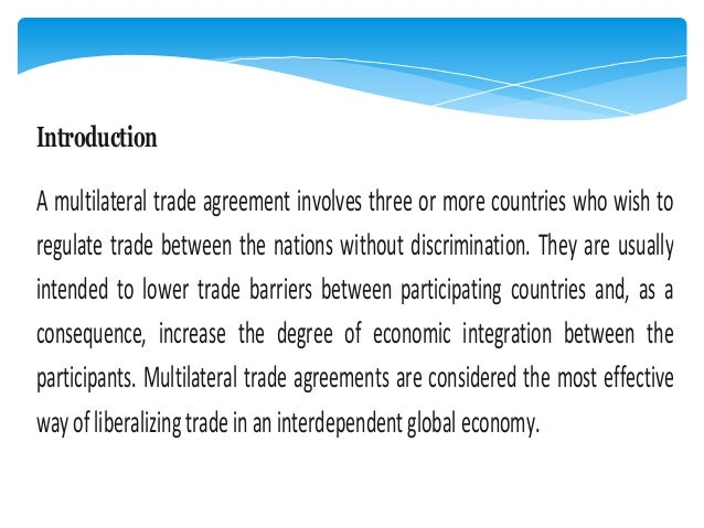Introduction A multilateral trade agreement involves three or more countries who wish to regulate trade between the nation...