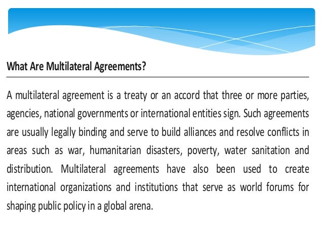 What Are Multilateral Agreements? A multilateral agreement is a treaty or an accord that three or more parties, agencies, ...