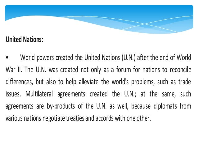 United Nations: • World powers created the United Nations (U.N.) after the end of World War II. The U.N. was created not o...