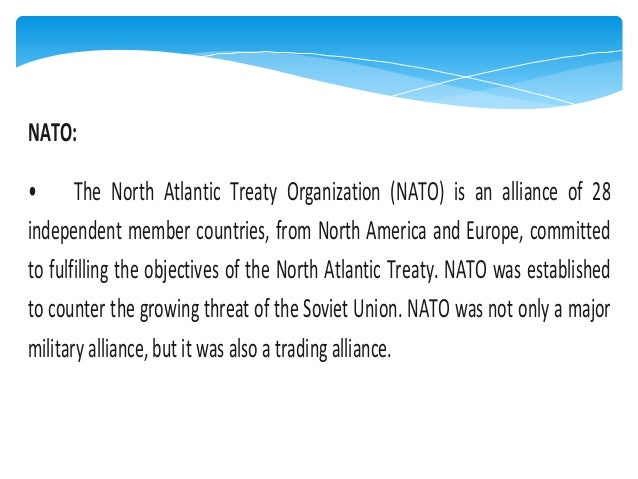 NATO: • The North Atlantic Treaty Organization (NATO) is an alliance of 28 independent member countries, from North Americ...