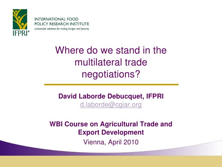 Where do we stand in the     multilateral trade       negotiations?    David Laborde Debucquet, IFPRI         d.laborde@cg...