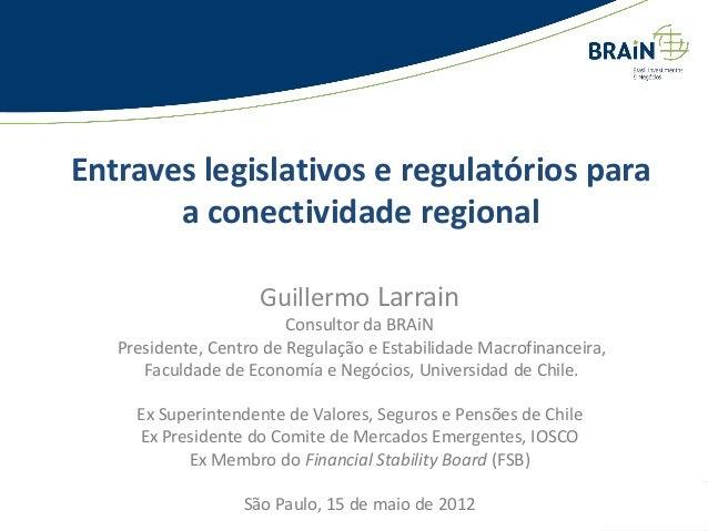 Entraves legislativos e regulatórios para a conectividade regional Guillermo Larrain Consultor da BRAiN Presidente, Centro...