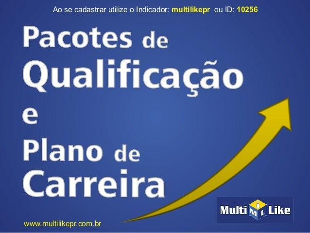 Ao se cadastrar utilize o Indicador: ou ID:multilikepr 10256www.multilikepr.com.br