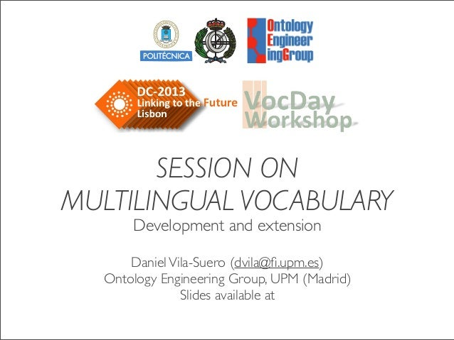 SESSION ON MULTILINGUAL VOCABULARY Development and extension DanielVila-Suero (dvila@fi.upm.es) Ontology Engineering Group,...