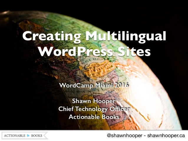 Creating Multilingual WordPress Sites WordCamp Miami 2016 Shawn Hooper Chief Technology Officer Actionable Books @shawnho...
