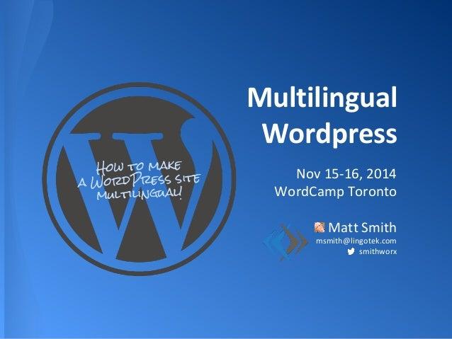 Multilingual Wordpress Nov 15-16, 2014 WordCamp Toronto Matt Smith msmith@lingotek.com smithworx How to make a WordPress s...