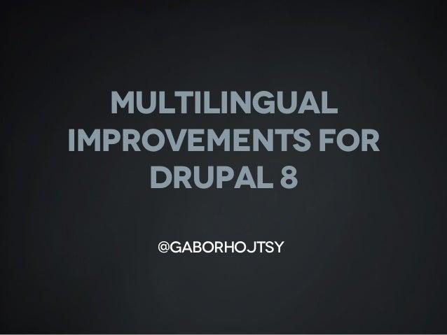 MULTILINGUAL IMPROVEMENTS FOR DRUPAL 8 @gaborhojtsy