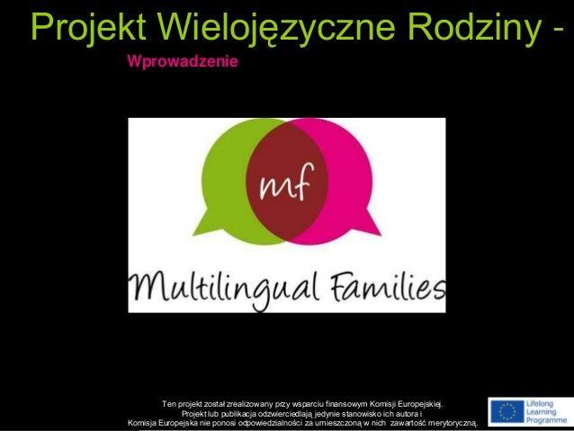 Projekt Wielojęzyczne Rodziny - Wprowadzenie Ten projekt został zrealizowany przy wsparciu finansowym Komisji Europejskiej...