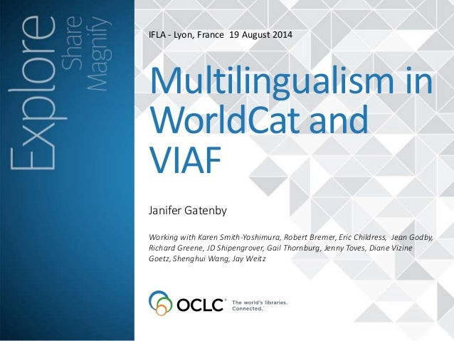 IFLA - Lyon, France 19 August 2014  Multilingualism in  WorldCat and  VIAF  Janifer Gatenby  Working with Karen Smith-Yosh...