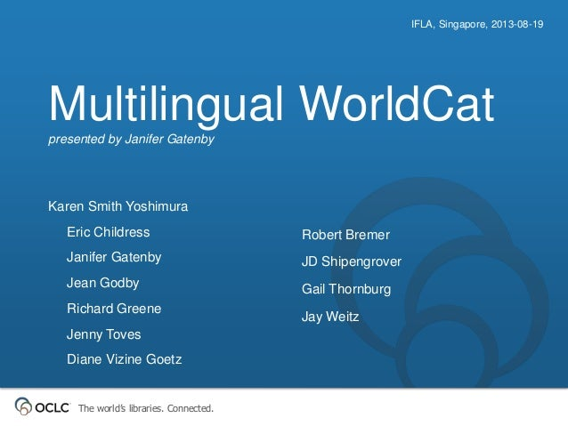 The world's libraries. Connected. Multilingual WorldCatpresented by Janifer Gatenby IFLA, Singapore, 2013-08-19 Karen Smit...