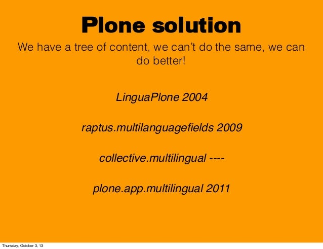 Plone solution We have a tree of content, we can't do the same, we can do better! LinguaPlone 2004 raptus.multilanguagefiel...