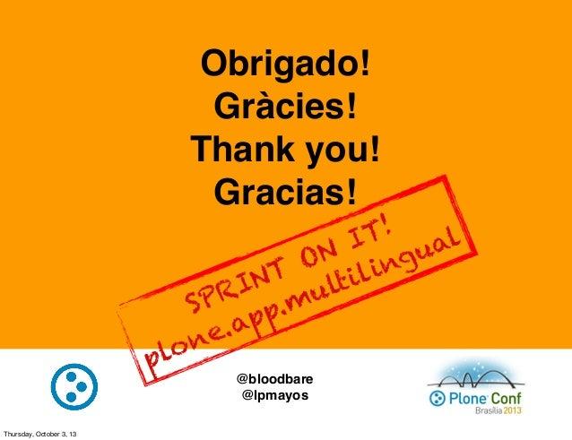 Obrigado! Gràcies! Thank you! Gracias! @bloodbare @lpmayos SPRINT ON IT! plone.app.multilingual Thursday, October 3, 13