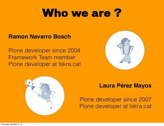 Who we are ? Laura Pérez Mayos Plone developer since 2007 Plone developer at Iskra.cat Ramon Navarro Bosch Plone developer...