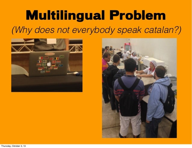 Multilingual Problem (Why does not everybody speak catalan?) Thursday, October 3, 13