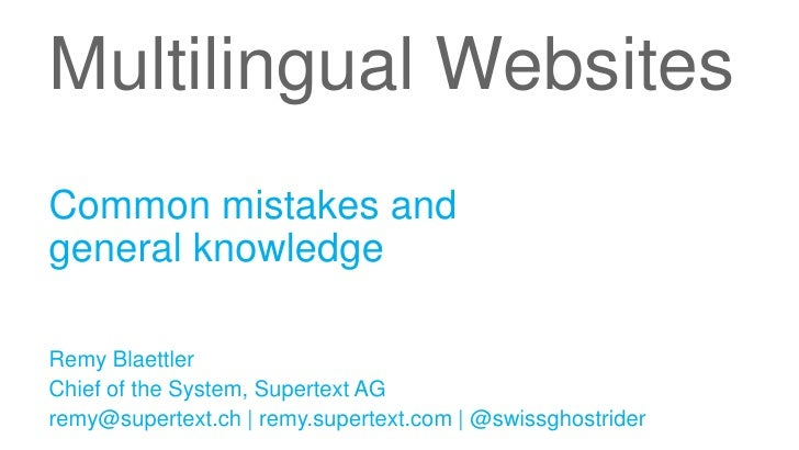 Multilingual WebsitesCommon mistakes andgeneral knowledgeRemy BlaettlerChief of the System, Supertext AGremy@supertext.ch ...