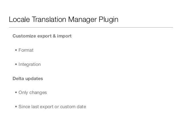 Locale Translation Manager Plugin Customize export & import  • Format  • Integration Delta updates  • Only changes  • Sinc...