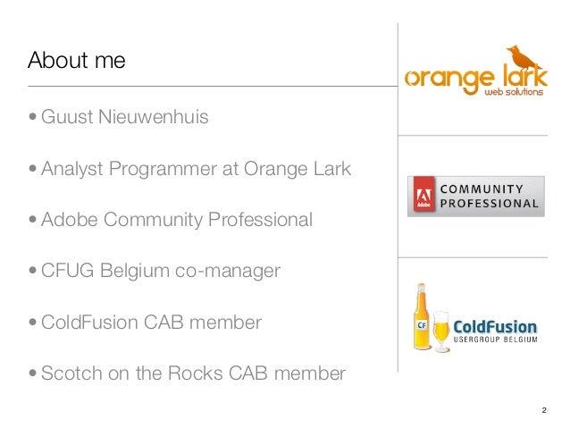 About me• Guust Nieuwenhuis• Analyst Programmer at Orange Lark• Adobe Community Professional• CFUG Belgium co-manager• Col...