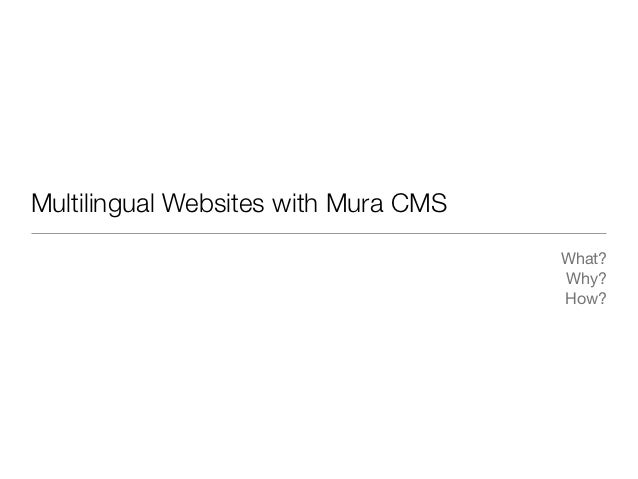 Multilingual Websites with Mura CMS                                      What?                                      Why?  ...