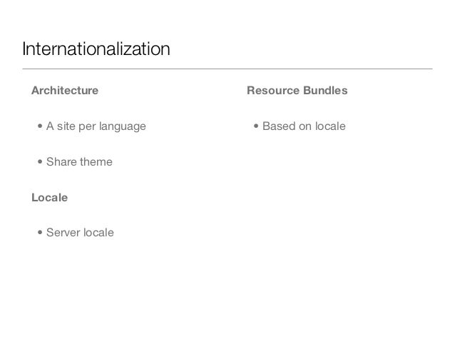 Internationalization Architecture             Resource Bundles  • A site per language   • Based on locale  • Share theme L...