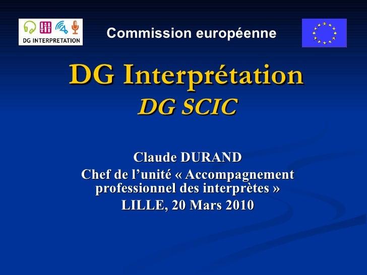 DG Interprétation DG SCIC Claude DURAND Chef de l'unité «Accompagnement professionnel des interprètes» LILLE, 20 Mars 20...