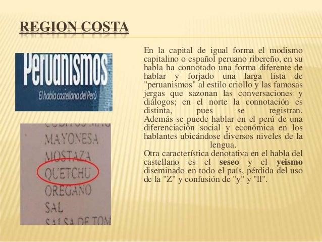 REGION COSTA En la capital de igual forma el modismo capitalino o español peruano ribereño, en su habla ha connotado una f...