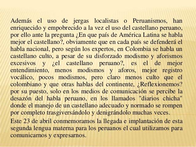 Además el uso de jergas localistas o Peruanismos, han enriquecido y empobrecido a la vez el uso del castellano peruano, po...