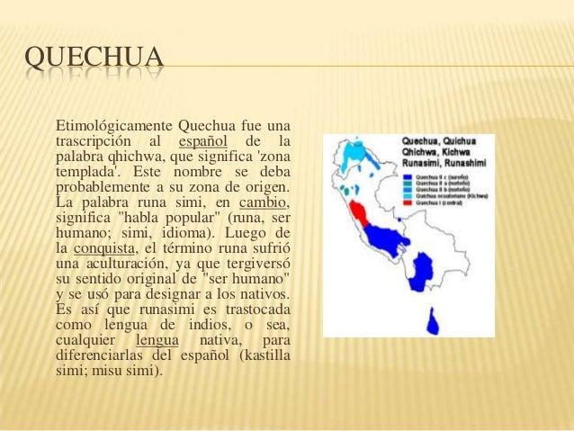 QUECHUA Etimológicamente Quechua fue una trascripción al español de la palabra qhichwa, que significa 'zona templada'. Est...