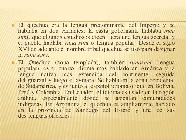     El quechua era la lengua predominante del Imperio y se hablaba en dos variantes: la casta gobernante hablaba inca si...