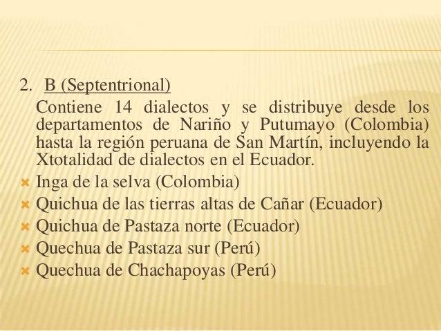 2. B (Septentrional) Contiene 14 dialectos y se distribuye desde los departamentos de Nariño y Putumayo (Colombia) hasta l...