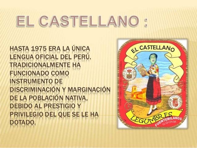 HASTA 1975 ERA LA ÚNICA LENGUA OFICIAL DEL PERÚ. TRADICIONALMENTE HA FUNCIONADO COMO INSTRUMENTO DE DISCRIMINACIÓN Y MARGI...