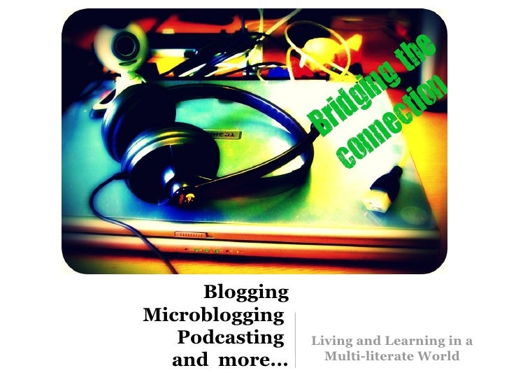 Blogging Microblogging  Podcasting  and  more... <ul><li>Living and Learning in a Multi-literate World  </li></ul>