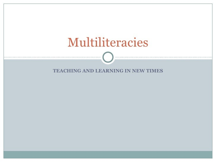 TEACHING AND LEARNING IN NEW TIMES Multiliteracies