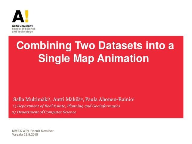 Combining Two Datasets into a Single Map Animation Salla Multimäki1, Antti Mäkilä2, Paula Ahonen-Rainio1 1) Department of ...