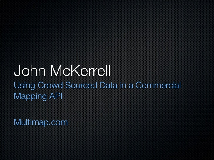 John McKerrell Using Crowd Sourced Data in a Commercial Mapping API  Multimap.com