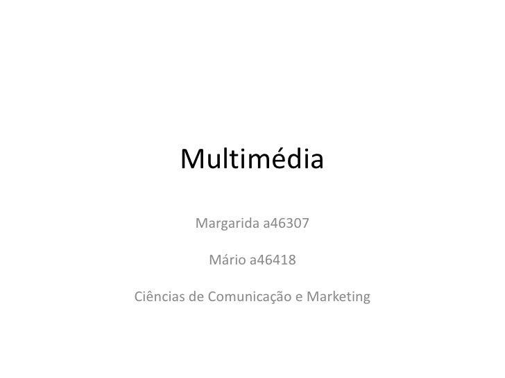 Multimédia<br />Margarida a46307<br />Mário a46418<br />Ciências de Comunicação e Marketing <br />